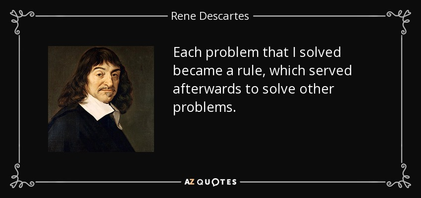 Each problem that I solved became a rule, which served afterwards to solve other problems. - Rene Descartes