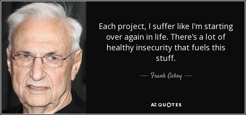 Each project, I suffer like I'm starting over again in life. There's a lot of healthy insecurity that fuels this stuff. - Frank Gehry