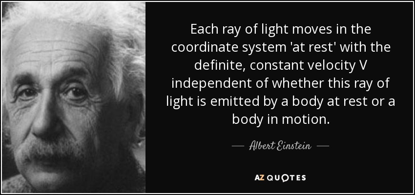 Each ray of light moves in the coordinate system 'at rest' with the definite, constant velocity V independent of whether this ray of light is emitted by a body at rest or a body in motion. - Albert Einstein