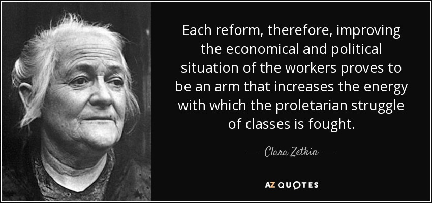 Each reform, therefore, improving the economical and political situation of the workers proves to be an arm that increases the energy with which the proletarian struggle of classes is fought. - Clara Zetkin