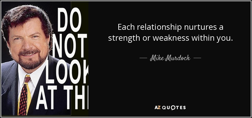 Each relationship nurtures a strength or weakness within you. - Mike Murdock