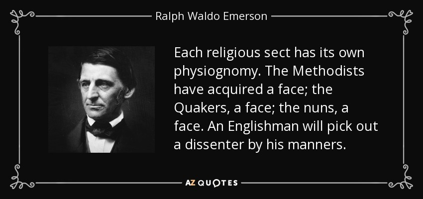 Each religious sect has its own physiognomy. The Methodists have acquired a face; the Quakers, a face; the nuns, a face. An Englishman will pick out a dissenter by his manners. - Ralph Waldo Emerson