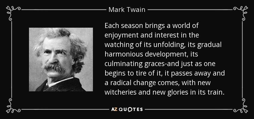 Each season brings a world of enjoyment and interest in the watching of its unfolding, its gradual harmonious development, its culminating graces-and just as one begins to tire of it, it passes away and a radical change comes, with new witcheries and new glories in its train. - Mark Twain
