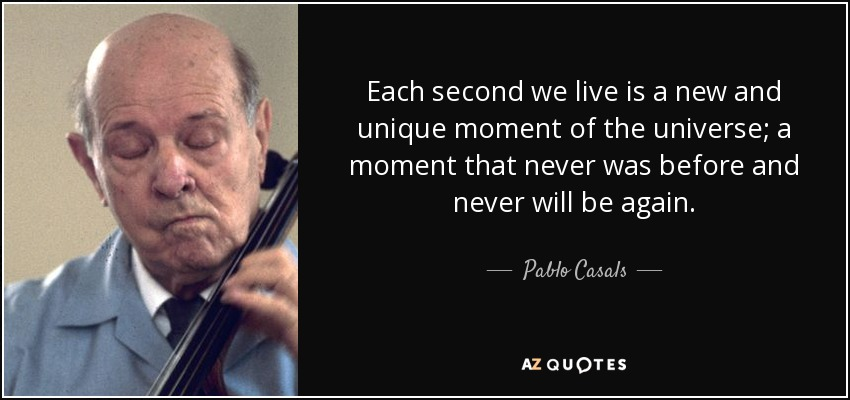 Each second we live is a new and unique moment of the universe; a moment that never was before and never will be again. - Pablo Casals