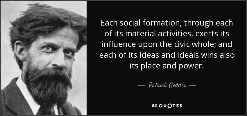 Each social formation, through each of its material activities, exerts its influence upon the civic whole; and each of its ideas and ideals wins also its place and power. - Patrick Geddes