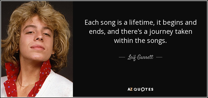 Each song is a lifetime, it begins and ends, and there's a journey taken within the songs. - Leif Garrett