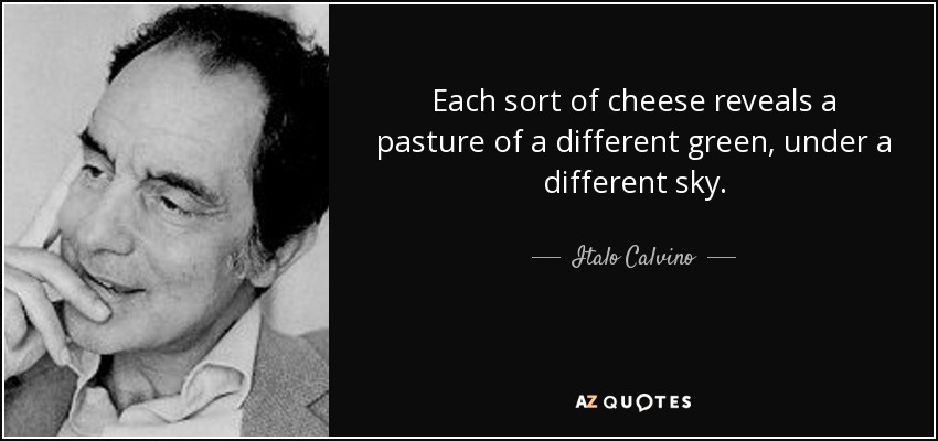 Each sort of cheese reveals a pasture of a different green, under a different sky. - Italo Calvino