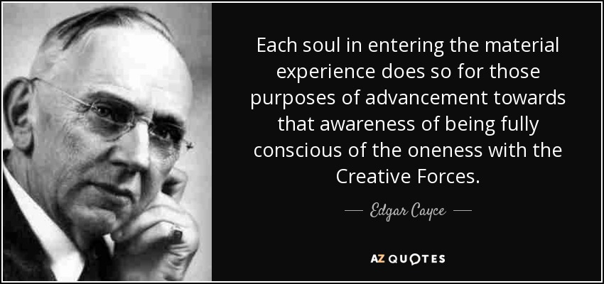 Each soul in entering the material experience does so for those purposes of advancement towards that awareness of being fully conscious of the oneness with the Creative Forces. - Edgar Cayce