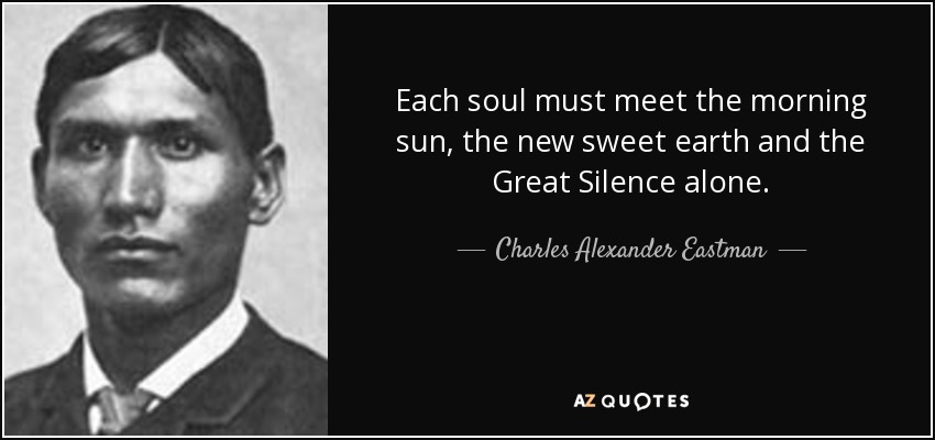 Each soul must meet the morning sun, the new sweet earth and the Great Silence alone. - Charles Alexander Eastman