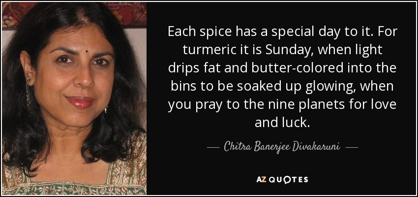 Each spice has a special day to it. For turmeric it is Sunday, when light drips fat and butter-colored into the bins to be soaked up glowing, when you pray to the nine planets for love and luck. - Chitra Banerjee Divakaruni