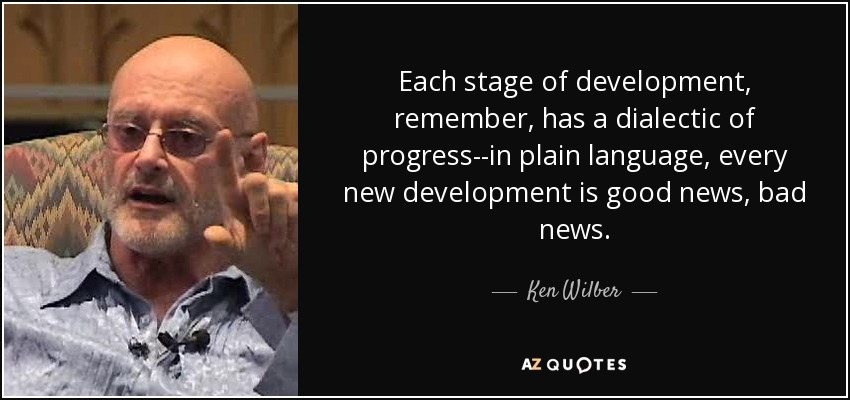 Each stage of development, remember, has a dialectic of progress--in plain language, every new development is good news, bad news. - Ken Wilber