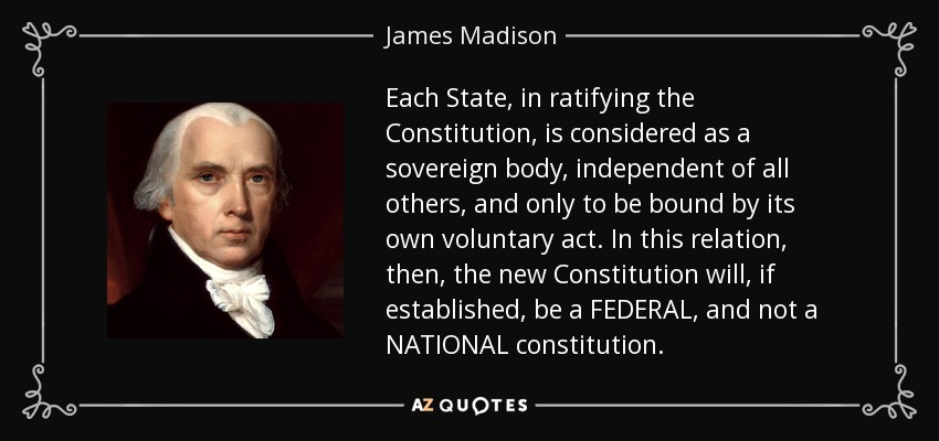 Each State, in ratifying the Constitution, is considered as a sovereign body, independent of all others, and only to be bound by its own voluntary act. In this relation, then, the new Constitution will, if established, be a FEDERAL, and not a NATIONAL constitution. - James Madison