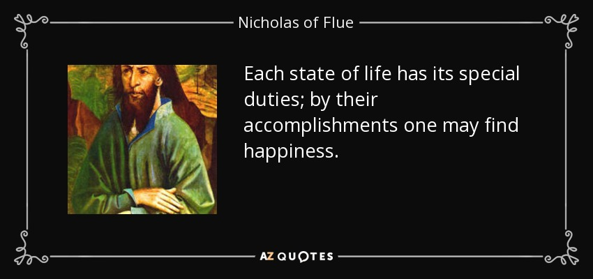 Each state of life has its special duties; by their accomplishments one may find happiness. - Nicholas of Flue