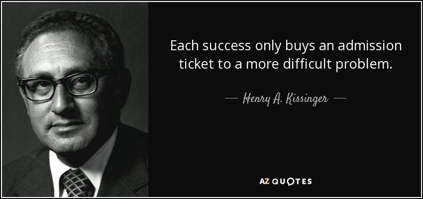 Each success only buys an admission ticket to a more difficult problem. - Henry A. Kissinger