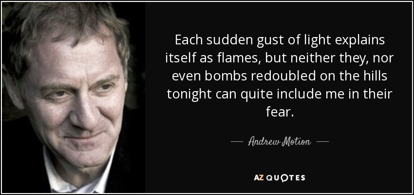 Each sudden gust of light explains itself as flames, but neither they, nor even bombs redoubled on the hills tonight can quite include me in their fear. - Andrew Motion