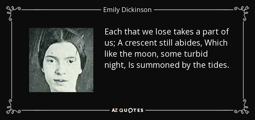 Each that we lose takes a part of us; A crescent still abides, Which like the moon, some turbid night, Is summoned by the tides. - Emily Dickinson