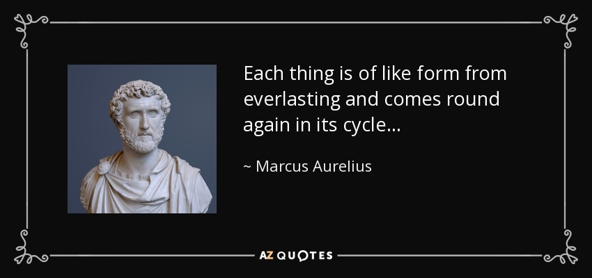 Each thing is of like form from everlasting and comes round again in its cycle. - Marcus Aurelius