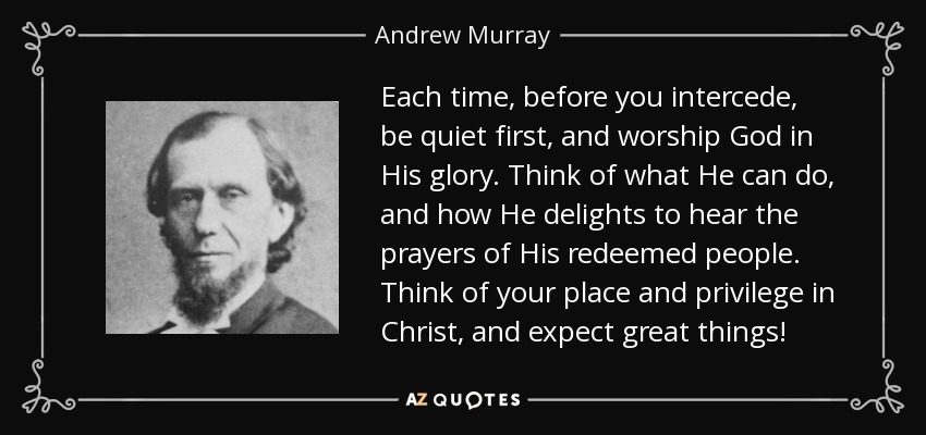 Each time, before you intercede, be quiet first, and worship God in His glory. Think of what He can do, and how He delights to hear the prayers of His redeemed people. Think of your place and privilege in Christ, and expect great things! - Andrew Murray