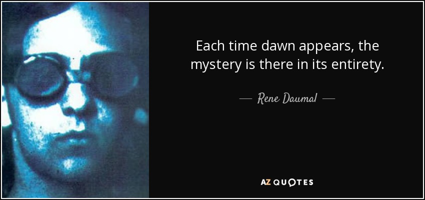 rene daumal quote each time dawn appears the mystery is there in