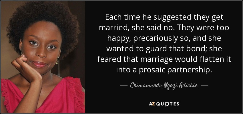 Each time he suggested they get married, she said no. They were too happy, precariously so, and she wanted to guard that bond; she feared that marriage would flatten it into a prosaic partnership. - Chimamanda Ngozi Adichie