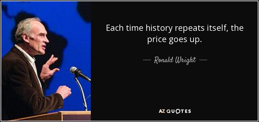 Each time history repeats itself, the price goes up. - Ronald Wright