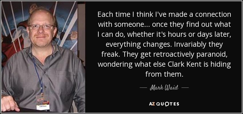 Each time I think I've made a connection with someone... once they find out what I can do, whether it's hours or days later, everything changes. Invariably they freak. They get retroactively paranoid, wondering what else Clark Kent is hiding from them. - Mark Waid