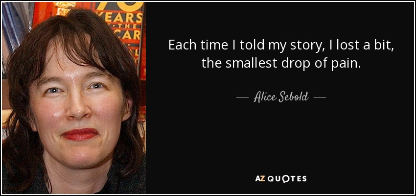 Each time I told my story, I lost a bit, the smallest drop of pain. - Alice Sebold