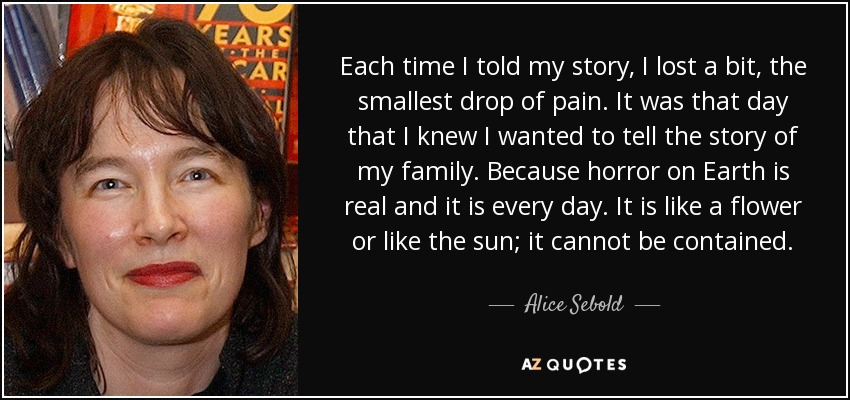 Each time I told my story, I lost a bit, the smallest drop of pain. It was that day that I knew I wanted to tell the story of my family. Because horror on Earth is real and it is every day. It is like a flower or like the sun; it cannot be contained. - Alice Sebold