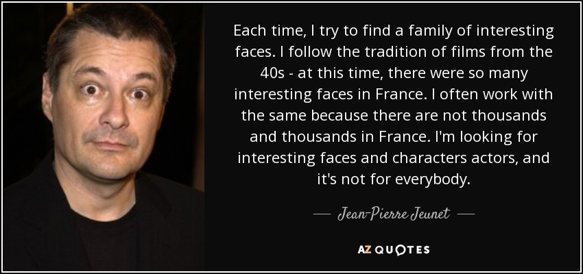 Each time, I try to find a family of interesting faces. I follow the tradition of films from the 40s - at this time, there were so many interesting faces in France. I often work with the same because there are not thousands and thousands in France. I'm looking for interesting faces and characters actors, and it's not for everybody. - Jean-Pierre Jeunet