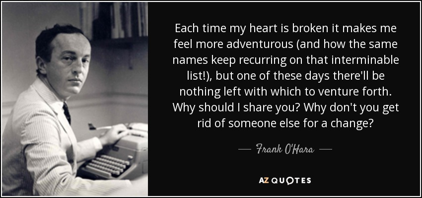 Each time my heart is broken it makes me feel more adventurous (and how the same names keep recurring on that interminable list!), but one of these days there'll be nothing left with which to venture forth. Why should I share you? Why don't you get rid of someone else for a change? - Frank O'Hara