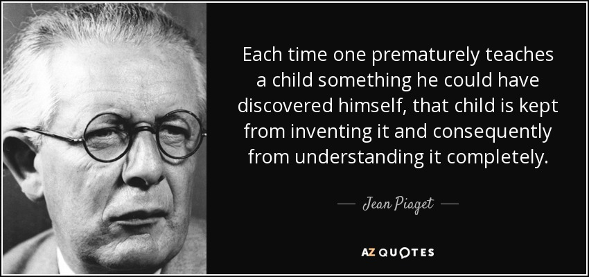 Each time one prematurely teaches a child something he could have discovered himself, that child is kept from inventing it and consequently from understanding it completely. - Jean Piaget