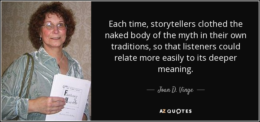 Each time, storytellers clothed the naked body of the myth in their own traditions, so that listeners could relate more easily to its deeper meaning. - Joan D. Vinge