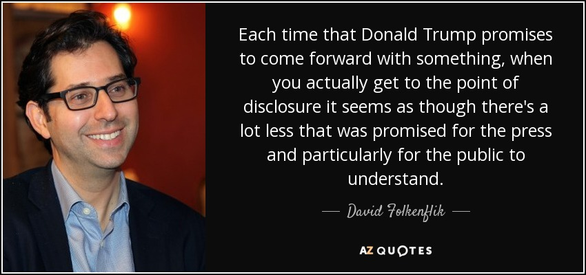 Each time that Donald Trump promises to come forward with something, when you actually get to the point of disclosure it seems as though there's a lot less that was promised for the press and particularly for the public to understand. - David Folkenflik