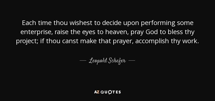 Each time thou wishest to decide upon performing some enterprise, raise the eyes to heaven, pray God to bless thy project; if thou canst make that prayer, accomplish thy work. - Leopold Schefer