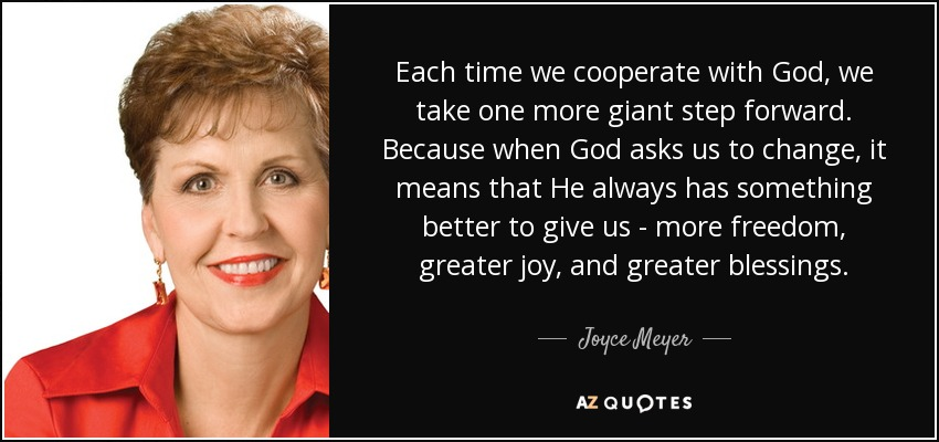 Each time we cooperate with God, we take one more giant step forward. Because when God asks us to change, it means that He always has something better to give us - more freedom, greater joy, and greater blessings. - Joyce Meyer