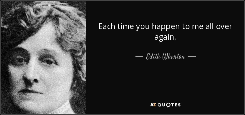 Each time you happen to me all over again. - Edith Wharton