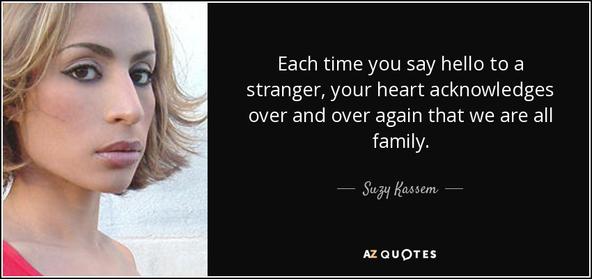 Each time you say hello to a stranger, your heart acknowledges over and over again that we are all family. - Suzy Kassem