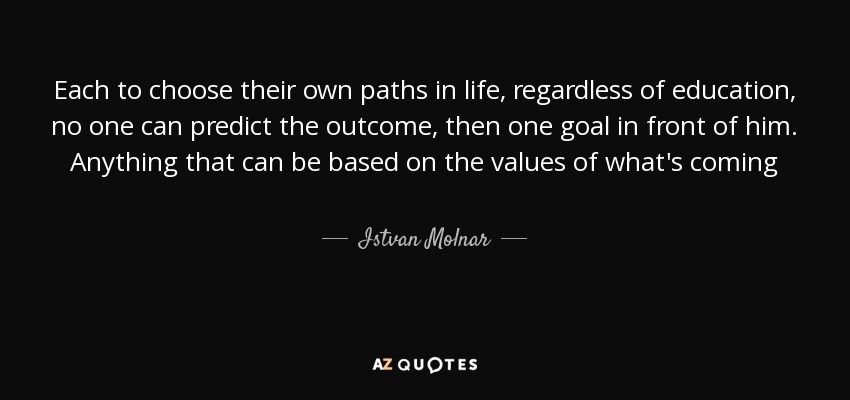 Each to choose their own paths in life, regardless of education, no one can predict the outcome, then one goal in front of him. Anything that can be based on the values of what's coming - Istvan Molnar