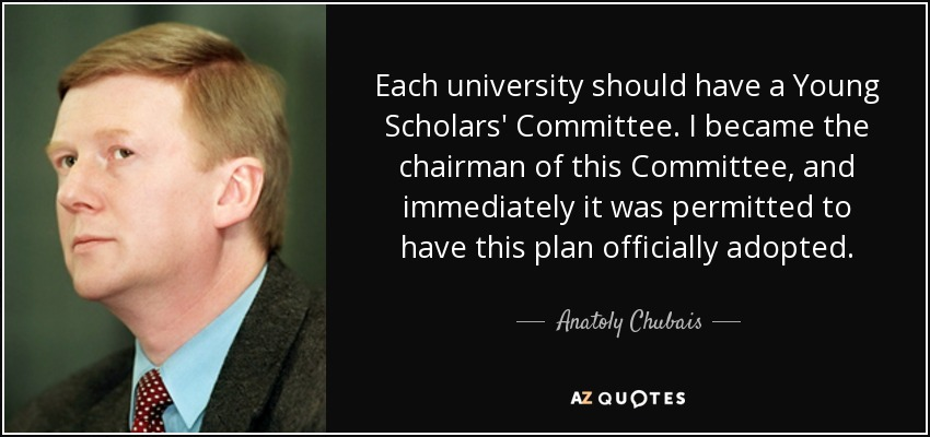 Each university should have a Young Scholars' Committee. I became the chairman of this Committee, and immediately it was permitted to have this plan officially adopted. - Anatoly Chubais