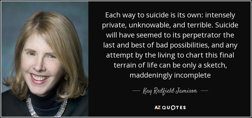 Each way to suicide is its own: intensely private, unknowable, and terrible. Suicide will have seemed to its perpetrator the last and best of bad possibilities, and any attempt by the living to chart this final terrain of life can be only a sketch, maddeningly incomplete - Kay Redfield Jamison