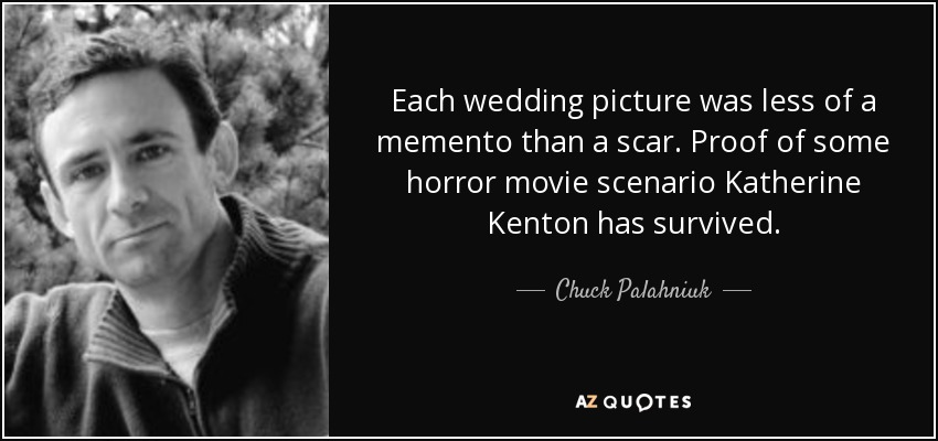 Each wedding picture was less of a memento than a scar. Proof of some horror movie scenario Katherine Kenton has survived. - Chuck Palahniuk