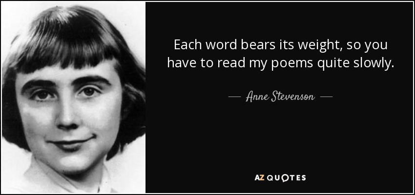Each word bears its weight, so you have to read my poems quite slowly. - Anne Stevenson