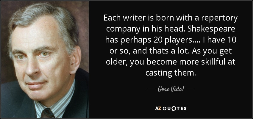 Each writer is born with a repertory company in his head. Shakespeare has perhaps 20 players. ... I have 10 or so, and thats a lot. As you get older, you become more skillful at casting them. - Gore Vidal