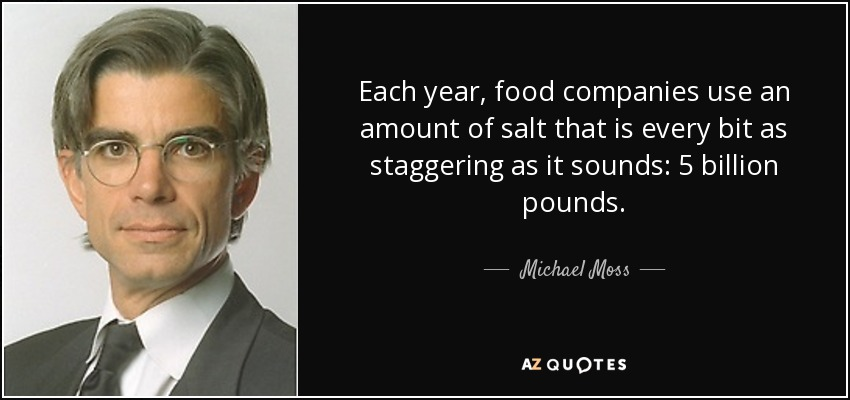 Each year, food companies use an amount of salt that is every bit as staggering as it sounds: 5 billion pounds. - Michael Moss