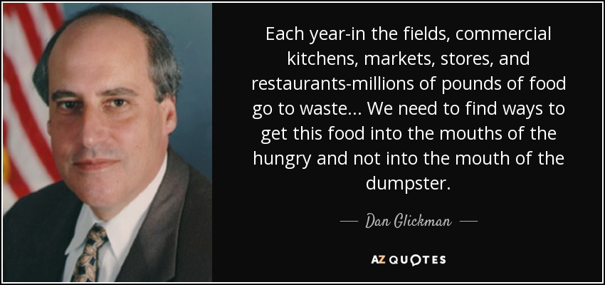 Each year-in the fields, commercial kitchens, markets, stores, and restaurants-millions of pounds of food go to waste... We need to find ways to get this food into the mouths of the hungry and not into the mouth of the dumpster. - Dan Glickman