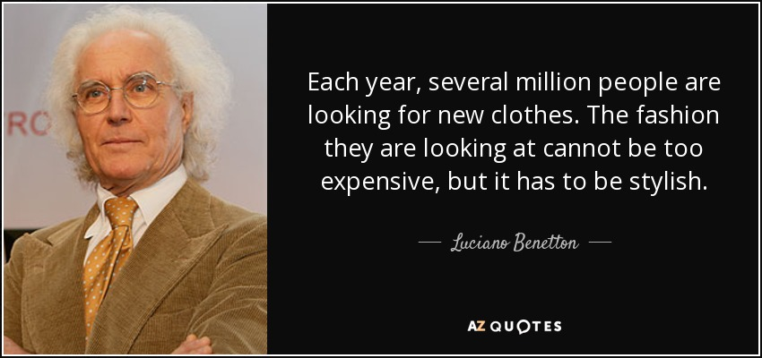 Each year, several million people are looking for new clothes. The fashion they are looking at cannot be too expensive, but it has to be stylish. - Luciano Benetton