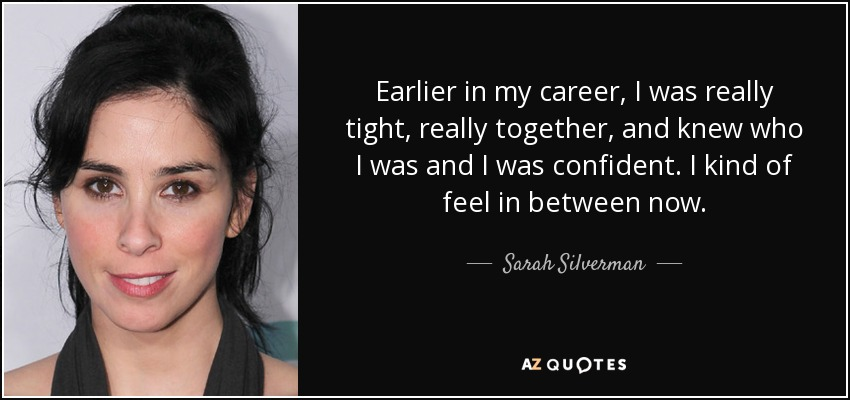 Earlier in my career, I was really tight, really together, and knew who I was and I was confident. I kind of feel in between now. - Sarah Silverman