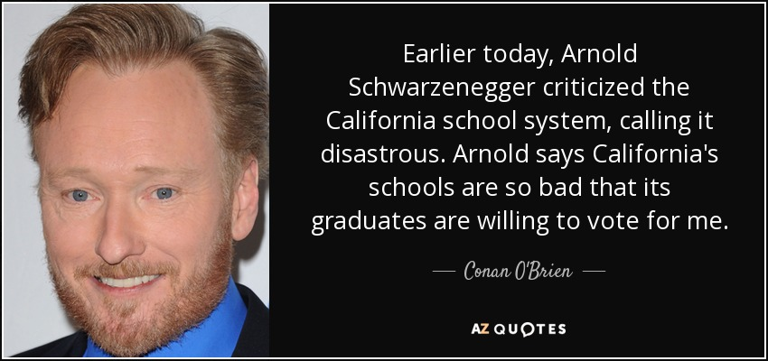 Earlier today, Arnold Schwarzenegger criticized the California school system, calling it disastrous. Arnold says California's schools are so bad that its graduates are willing to vote for me. - Conan O'Brien