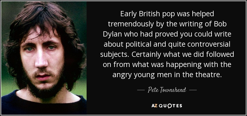 Early British pop was helped tremendously by the writing of Bob Dylan who had proved you could write about political and quite controversial subjects. Certainly what we did followed on from what was happening with the angry young men in the theatre. - Pete Townshend