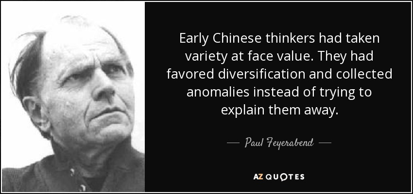 Early Chinese thinkers had taken variety at face value. They had favored diversification and collected anomalies instead of trying to explain them away. - Paul Feyerabend